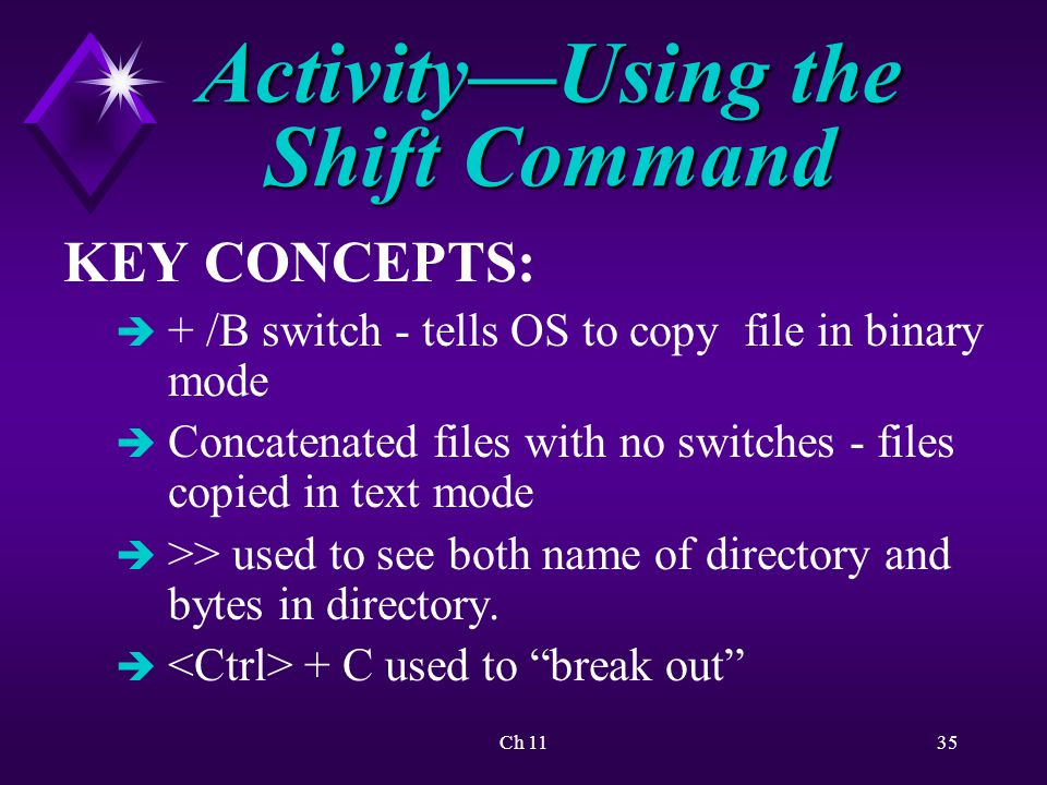 Ch 1135 Activity—Using the Shift Command KEY CONCEPTS: è + /B switch - tells OS to copy file in binary mode è Concatenated files with no switches - files copied in text mode è >> used to see both name of directory and bytes in directory.