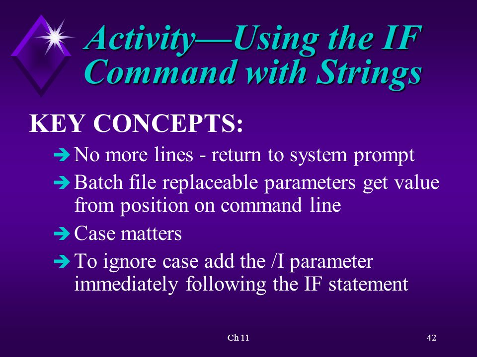 Ch 1142 Activity—Using the IF Command with Strings KEY CONCEPTS: è No more lines - return to system prompt è Batch file replaceable parameters get value from position on command line è Case matters è To ignore case add the /I parameter immediately following the IF statement
