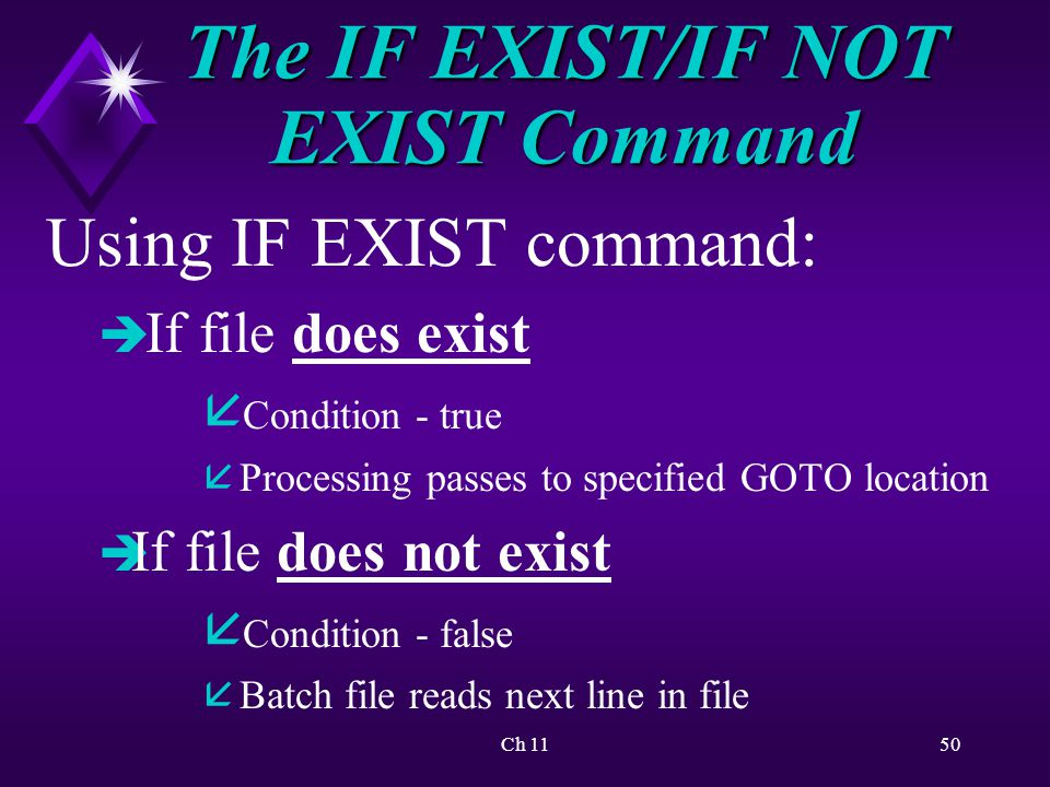 Ch 1150 The IF EXIST/IF NOT EXIST Command Using IF EXIST command: è If file does exist å Condition - true å Processing passes to specified GOTO location è If file does not exist å Condition - false å Batch file reads next line in file