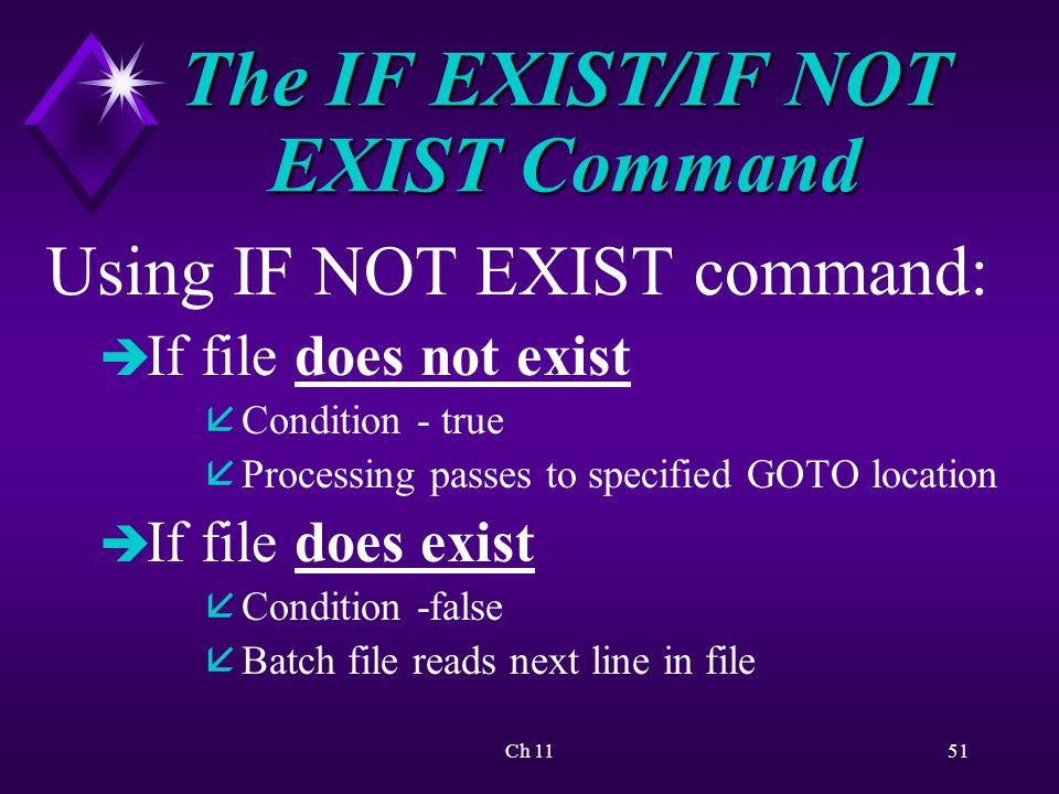 Ch 1151 The IF EXIST/IF NOT EXIST Command Using IF NOT EXIST command: è If file does not exist å Condition - true å Processing passes to specified GOTO location è If file does exist å Condition -false å Batch file reads next line in file