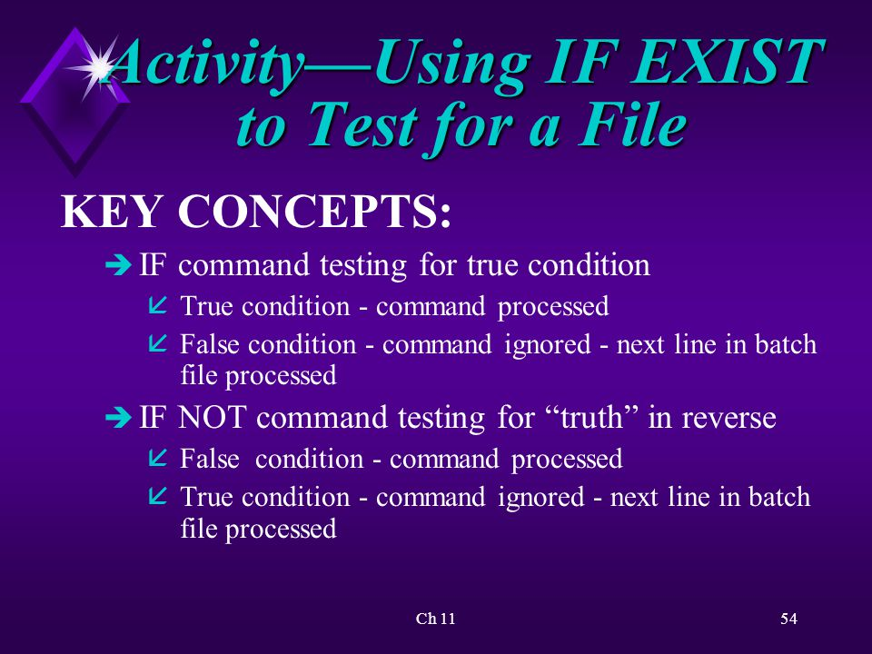 Ch 1154 Activity—Using IF EXIST to Test for a File KEY CONCEPTS: è IF command testing for true condition åTrue condition - command processed åFalse condition - command ignored - next line in batch file processed è IF NOT command testing for truth in reverse åFalse condition - command processed åTrue condition - command ignored - next line in batch file processed