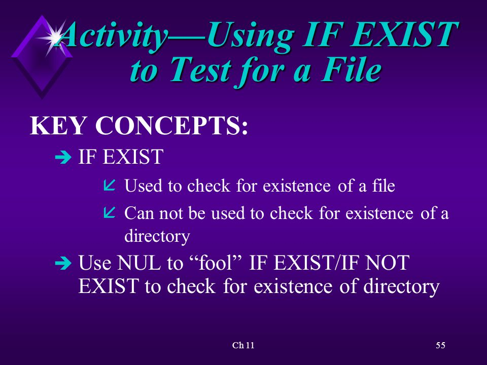 Ch 1155 Activity—Using IF EXIST to Test for a File KEY CONCEPTS: è IF EXIST åUsed to check for existence of a file åCan not be used to check for existence of a directory è Use NUL to fool IF EXIST/IF NOT EXIST to check for existence of directory