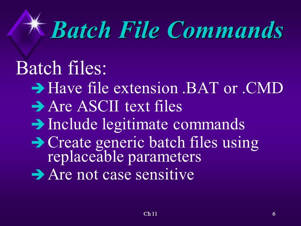 Ch 116 Batch File Commands Batch files: è Have file extension.BAT or.CMD è Are ASCII text files è Include legitimate commands è Create generic batch files using replaceable parameters è Are not case sensitive