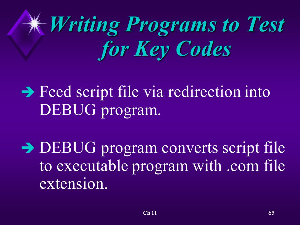 Ch 1165 Writing Programs to Test for Key Codes è Feed script file via redirection into DEBUG program.