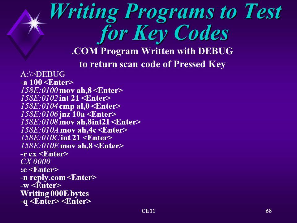 Ch 1168 Writing Programs to Test for Key Codes.COM Program Written with DEBUG to return scan code of Pressed Key A:\>DEBUG -a 100 158E:0100 mov ah,8 158E:0102 int 21 158E:0104 cmp al,0 158E:0106 jnz 10a 158E:0108 mov ah,8int21 158E:010A mov ah,4c 158E:010C int 21 158E:010E mov ah,8 -r cx CX 0000 :e -n reply.com -w Writing 000E bytes -q