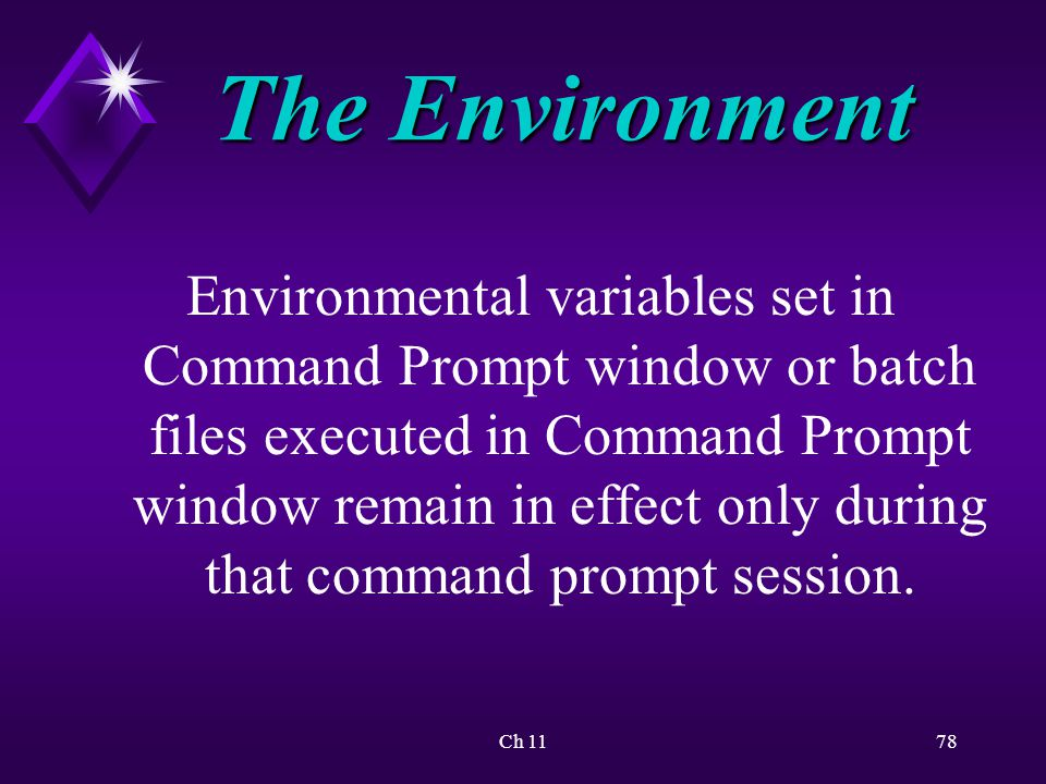 Ch 1178 The Environment Environmental variables set in Command Prompt window or batch files executed in Command Prompt window remain in effect only during that command prompt session.