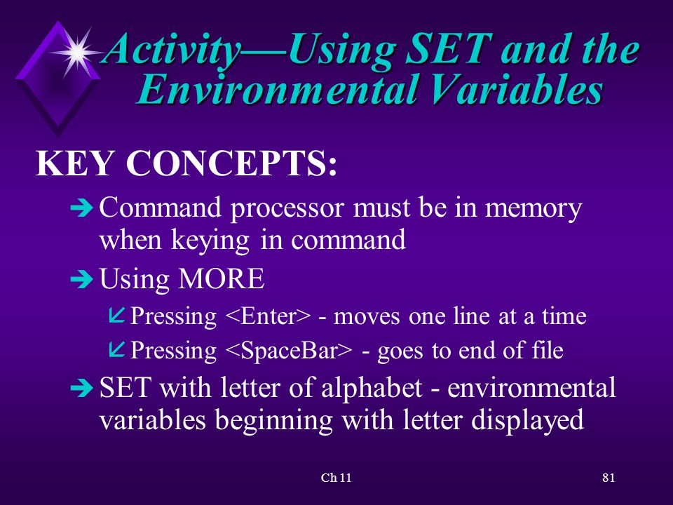 Ch 1181 Activity—Using SET and the Environmental Variables KEY CONCEPTS: è Command processor must be in memory when keying in command è Using MORE å Pressing - moves one line at a time å Pressing - goes to end of file è SET with letter of alphabet - environmental variables beginning with letter displayed