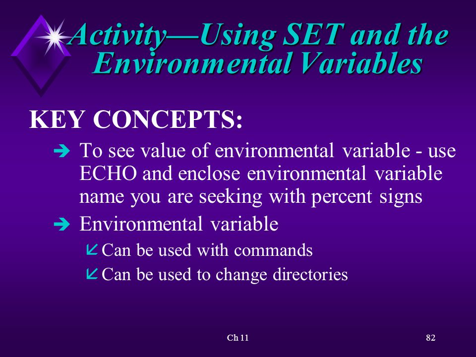 Ch 1182 Activity—Using SET and the Environmental Variables KEY CONCEPTS: è To see value of environmental variable - use ECHO and enclose environmental variable name you are seeking with percent signs è Environmental variable å Can be used with commands å Can be used to change directories