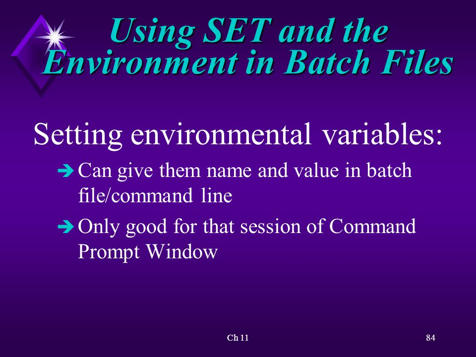 Ch 1184 Using SET and the Environment in Batch Files Setting environmental variables: è Can give them name and value in batch file/command line è Only good for that session of Command Prompt Window