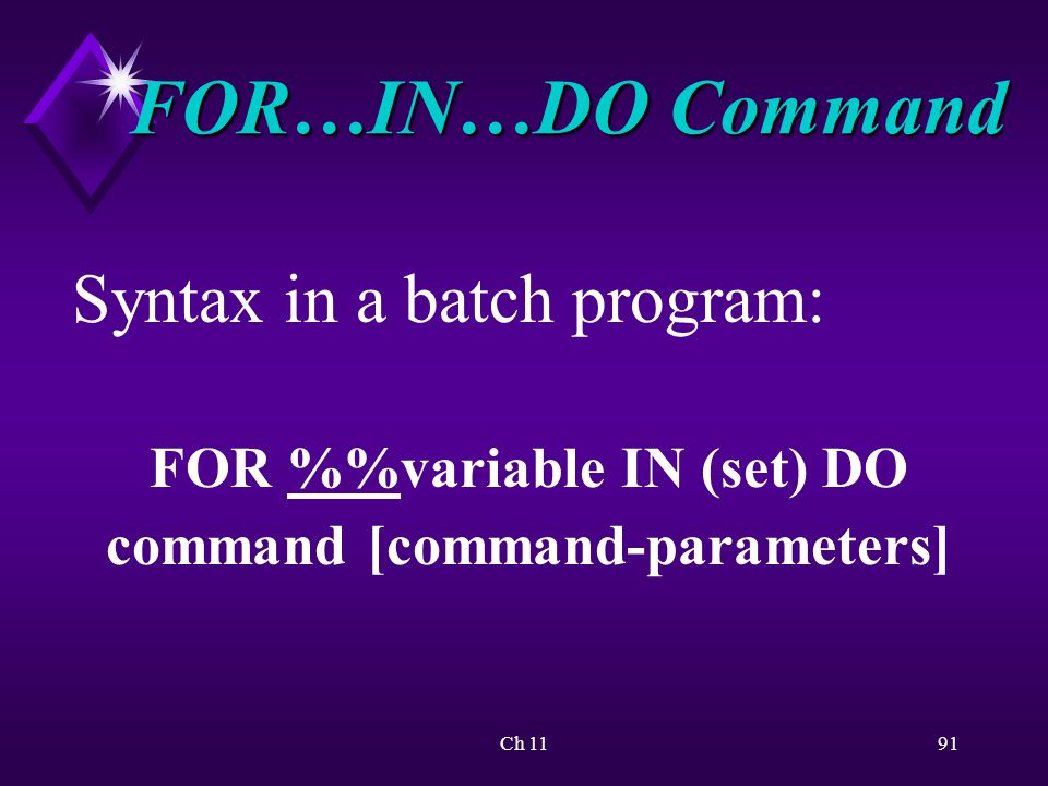 Ch 1191 FOR…IN…DO Command Syntax in a batch program: FOR %variable IN (set) DO command [command-parameters]