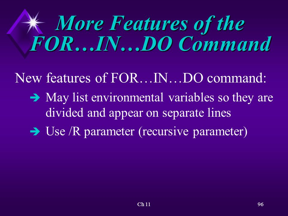 Ch 1196 More Features of the FOR…IN…DO Command New features of FOR…IN…DO command: è May list environmental variables so they are divided and appear on separate lines è Use /R parameter (recursive parameter)
