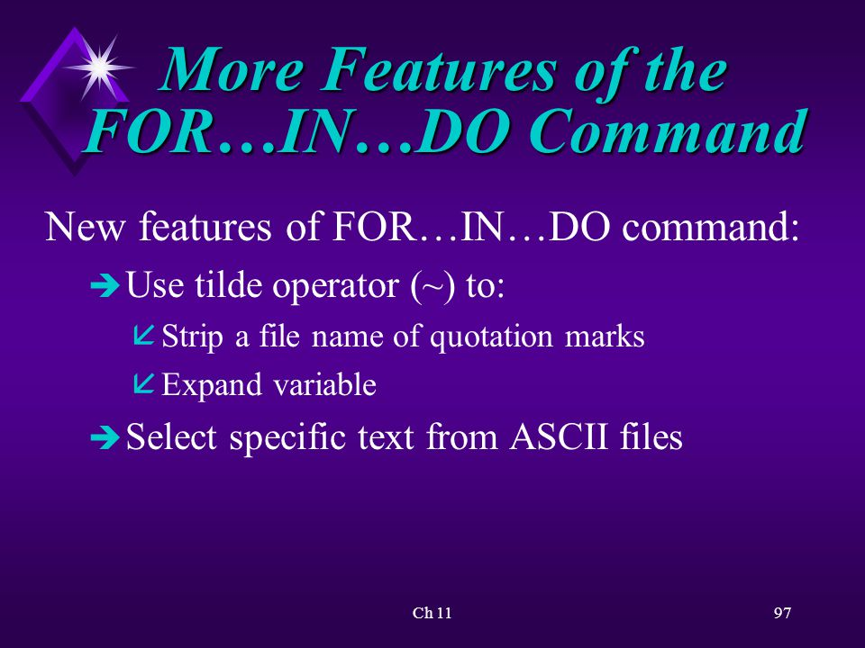 Ch 1197 More Features of the FOR…IN…DO Command New features of FOR…IN…DO command: è Use tilde operator (~) to: å Strip a file name of quotation marks å Expand variable è Select specific text from ASCII files