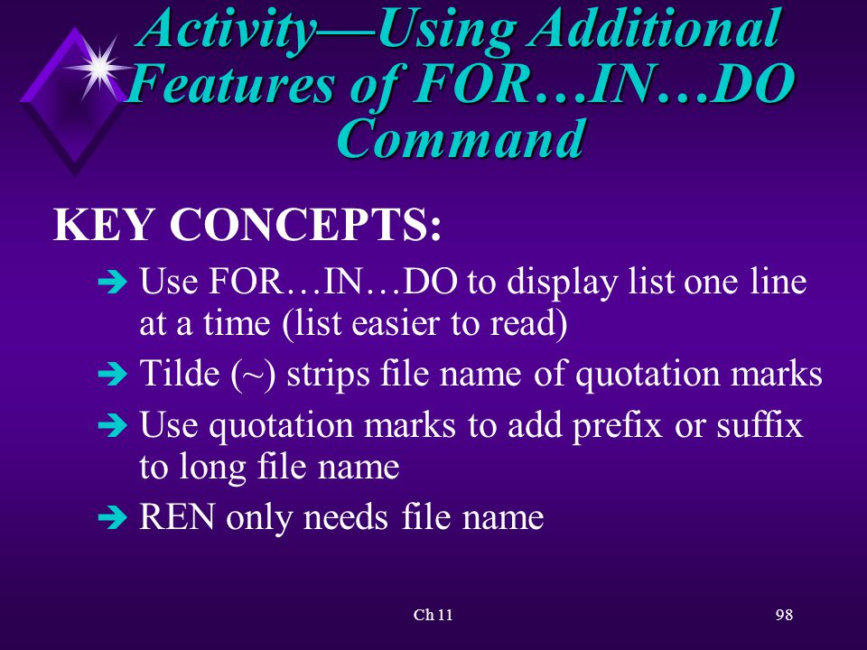 Ch 1198 KEY CONCEPTS: è Use FOR…IN…DO to display list one line at a time (list easier to read) è Tilde (~) strips file name of quotation marks è Use quotation marks to add prefix or suffix to long file name è REN only needs file name Activity—Using Additional Features of FOR…IN…DO Command