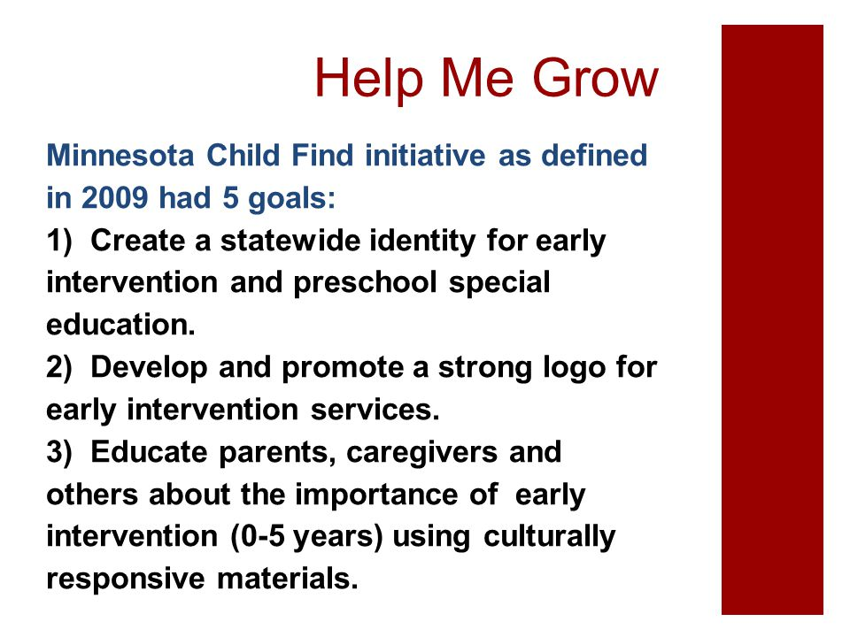 Help Me Grow Minnesota Child Find initiative as defined in 2009 had 5 goals: 1) Create a statewide identity for early intervention and preschool speci