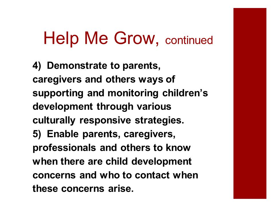 Help Me Grow, continued 4) Demonstrate to parents, caregivers and others ways of supporting and monitoring children's development through various cult