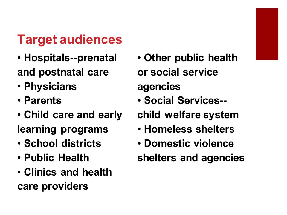 Target audiences Hospitals--prenatal and postnatal care Physicians Parents Child care and early learning programs School districts Public Health Clini