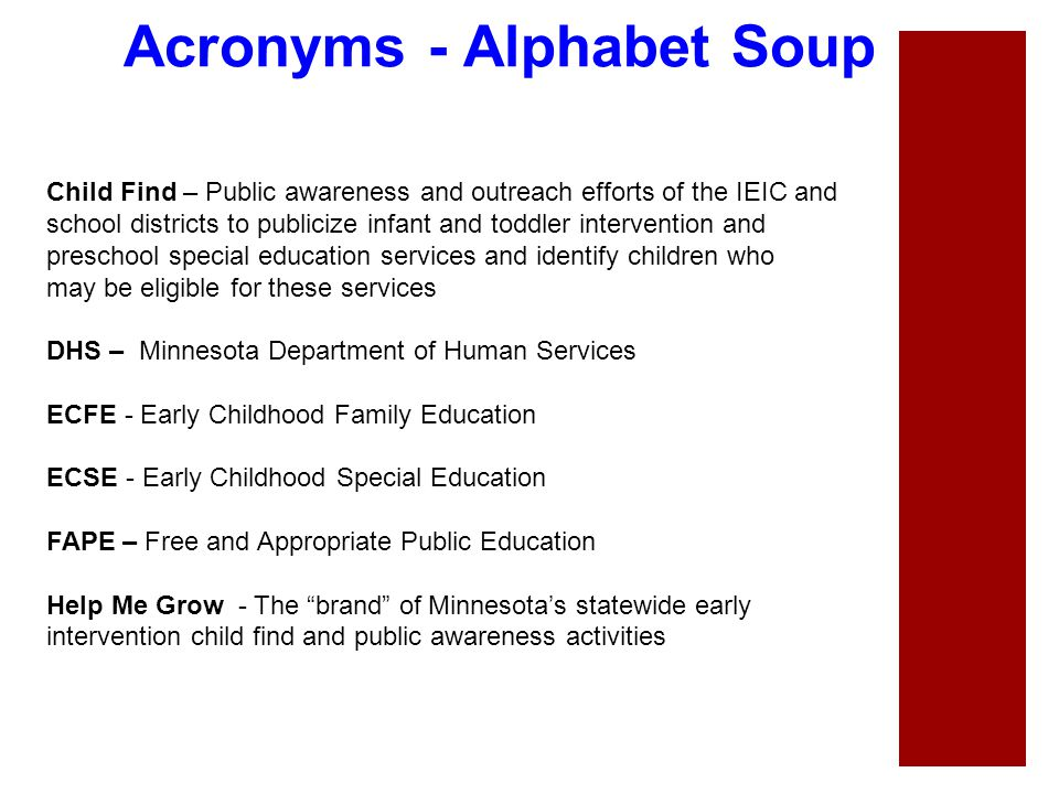 Acronyms - Alphabet Soup Child Find – Public awareness and outreach efforts of the IEIC and school districts to publicize infant and toddler intervent