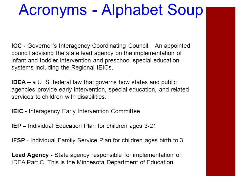 Acronyms - Alphabet Soup ICC - Governor's Interagency Coordinating Council. An appointed council advising the state lead agency on the implementation