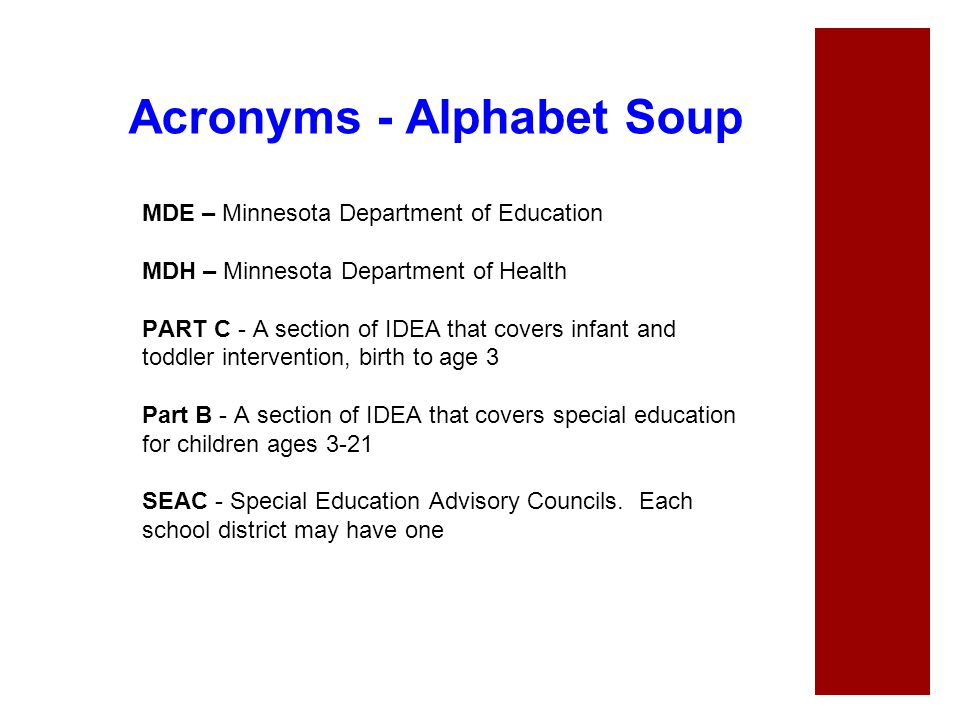 Acronyms - Alphabet Soup MDE – Minnesota Department of Education MDH – Minnesota Department of Health PART C - A section of IDEA that covers infant an