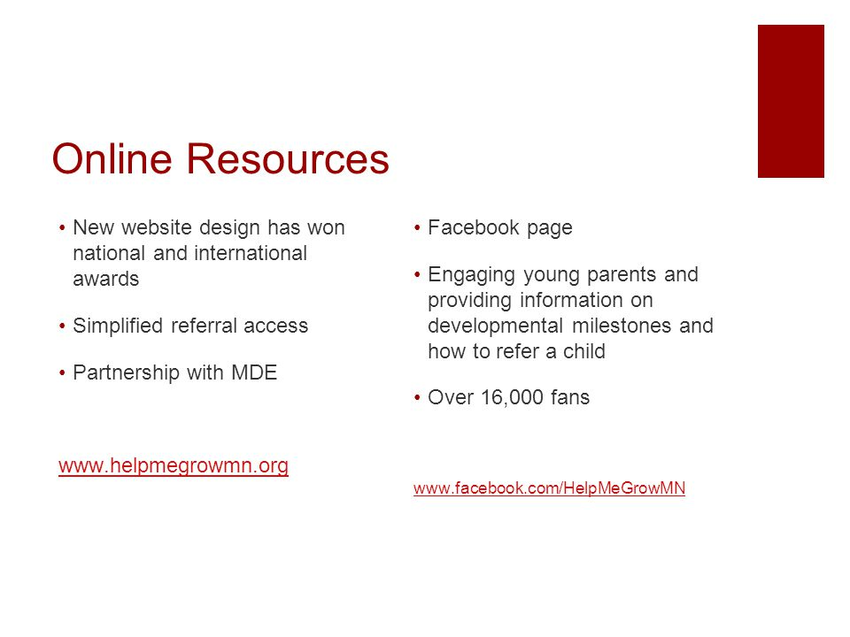 Online Resources New website design has won national and international awards Simplified referral access Partnership with MDE www.helpmegrowmn.org Fac