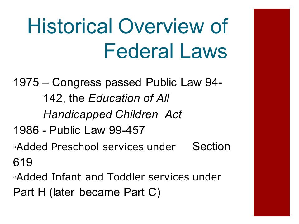 Historical Overview of Federal Laws 1975 – Congress passed Public Law 94- 142, the Education of All Handicapped Children Act 1986 - Public Law 99-457