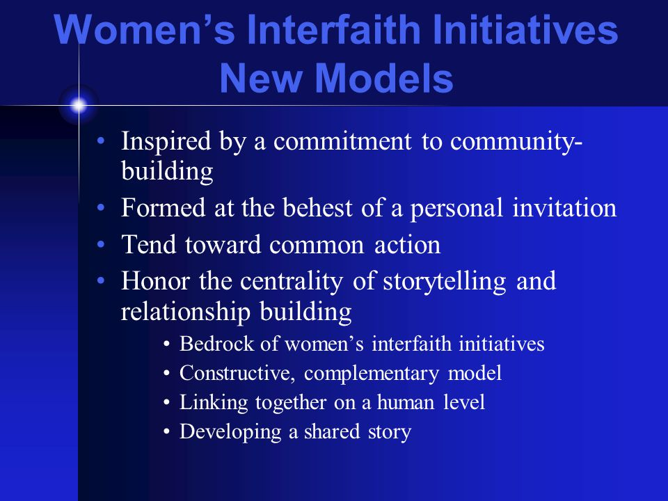Women's Interfaith Initiatives New Models Inspired by a commitment to community- building Formed at the behest of a personal invitation Tend toward common action Honor the centrality of storytelling and relationship building Bedrock of women's interfaith initiatives Constructive, complementary model Linking together on a human level Developing a shared story