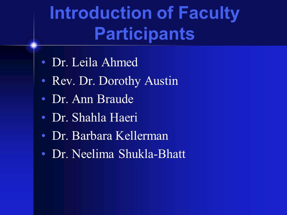 Introduction of Faculty Participants Dr. Leila Ahmed Rev. Dr. Dorothy Austin Dr. Ann Braude Dr. Shahla Haeri Dr. Barbara Kellerman Dr. Neelima Shukla-