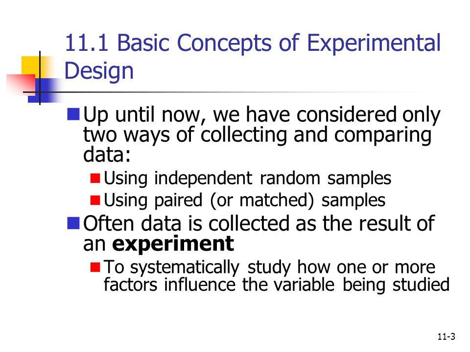 11-3 11.1 Basic Concepts of Experimental Design Up until now, we have considered only two ways of collecting and comparing data: Using independent ran