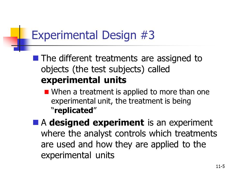 11-5 Experimental Design #3 The different treatments are assigned to objects (the test subjects) called experimental units When a treatment is applied