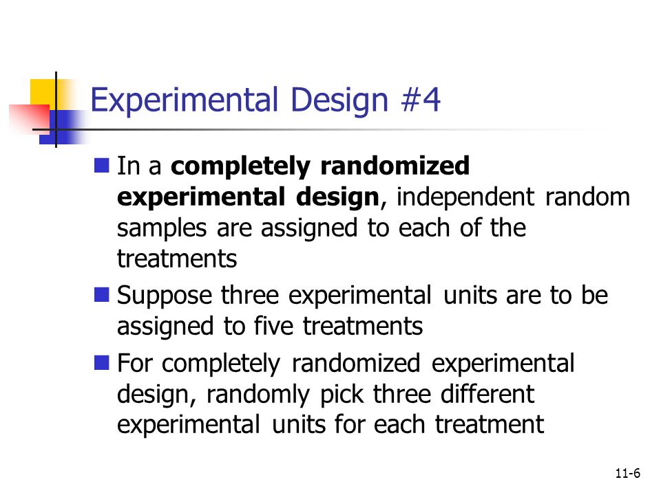 11-6 Experimental Design #4 In a completely randomized experimental design, independent random samples are assigned to each of the treatments Suppose