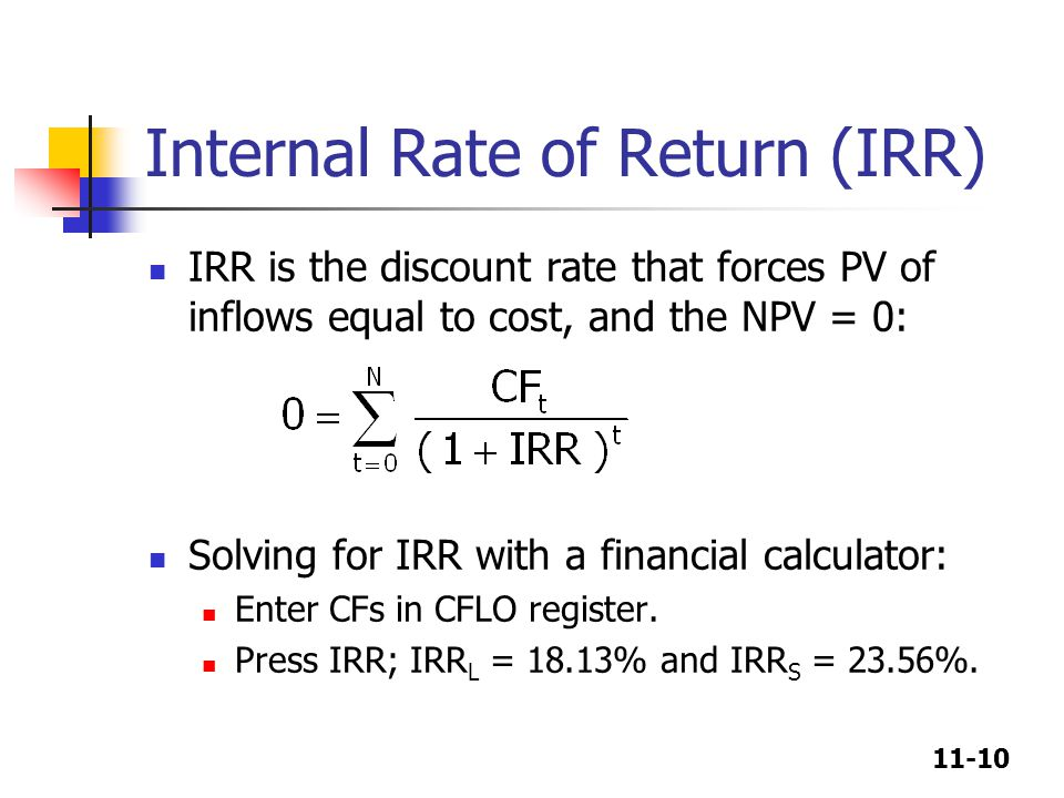 11-10 Internal Rate of Return (IRR) IRR is the discount rate that forces PV of inflows equal to cost, and the NPV = 0: Solving for IRR with a financial calculator: Enter CFs in CFLO register.