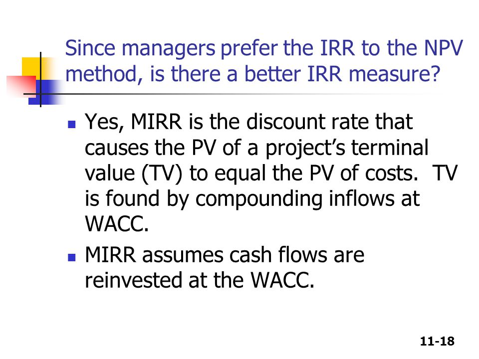 11-18 Since managers prefer the IRR to the NPV method, is there a better IRR measure.