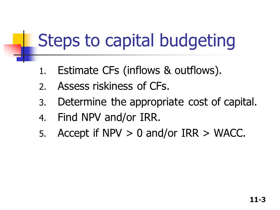 11-3 Steps to capital budgeting 1. Estimate CFs (inflows & outflows).