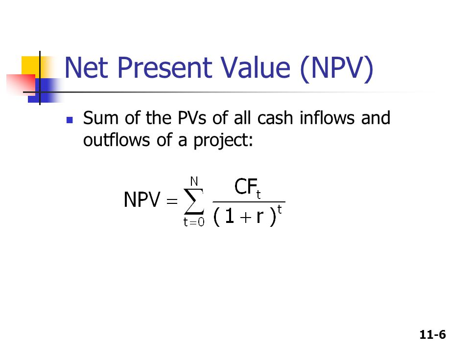 11-6 Net Present Value (NPV) Sum of the PVs of all cash inflows and outflows of a project: