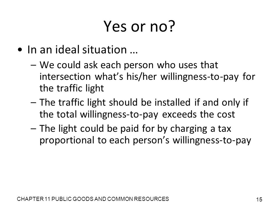 CHAPTER 11 PUBLIC GOODS AND COMMON RESOURCES 15 Yes or no? In an ideal situation … –We could ask each person who uses that intersection what's his/her
