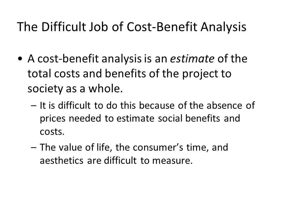 The Difficult Job of Cost-Benefit Analysis A cost-benefit analysis is an estimate of the total costs and benefits of the project to society as a whole