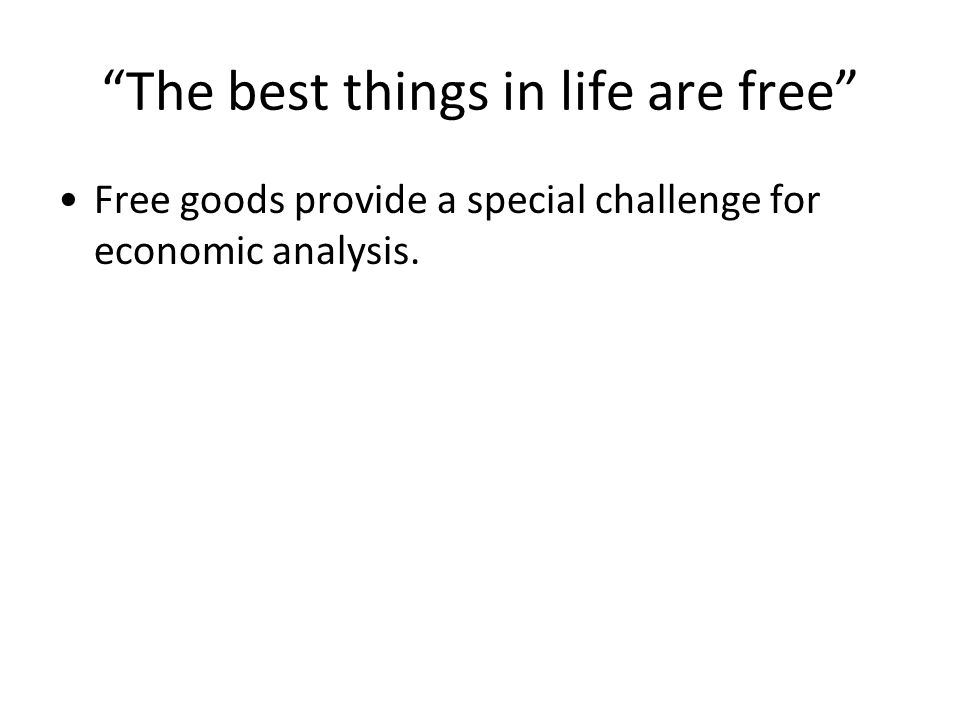 The best things in life are free Free goods provide a special challenge for economic analysis.