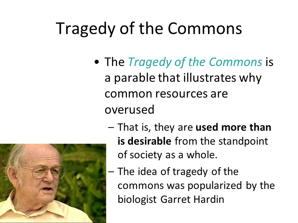 Tragedy of the Commons The Tragedy of the Commons is a parable that illustrates why common resources are overused –That is, they are used more than is desirable from the standpoint of society as a whole.