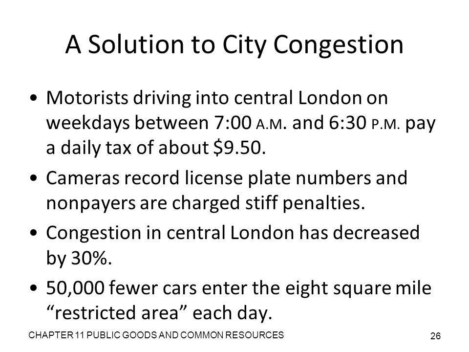 CHAPTER 11 PUBLIC GOODS AND COMMON RESOURCES 26 A Solution to City Congestion Motorists driving into central London on weekdays between 7:00 A.M.