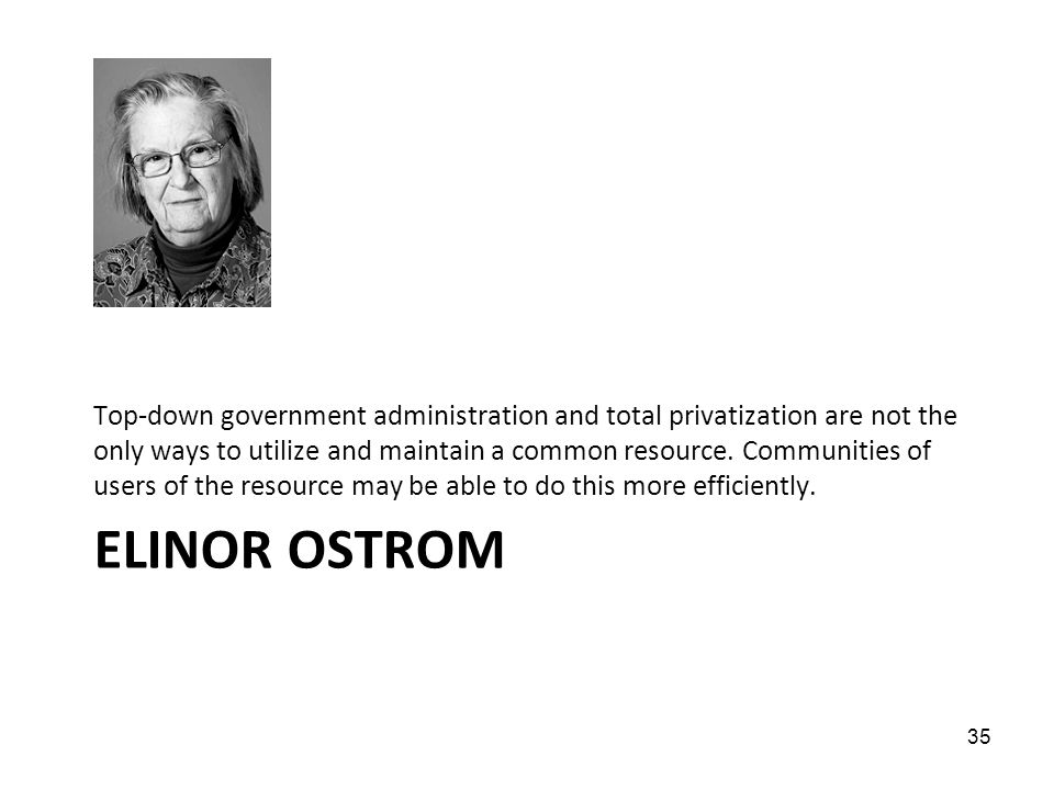 ELINOR OSTROM Top-down government administration and total privatization are not the only ways to utilize and maintain a common resource. Communities