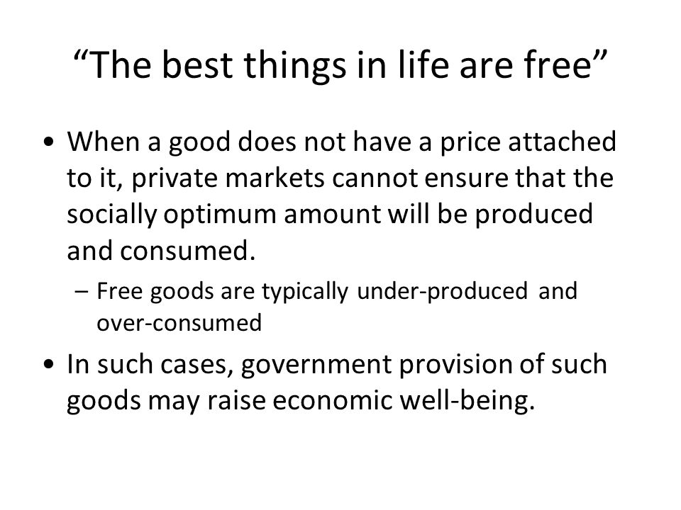 The best things in life are free When a good does not have a price attached to it, private markets cannot ensure that the socially optimum amount will be produced and consumed.