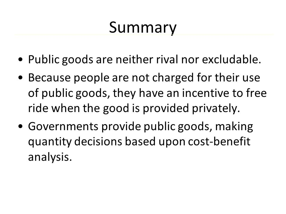 Summary Public goods are neither rival nor excludable. Because people are not charged for their use of public goods, they have an incentive to free ri