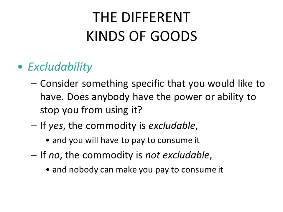 THE DIFFERENT KINDS OF GOODS Excludability –Consider something specific that you would like to have. Does anybody have the power or ability to stop yo
