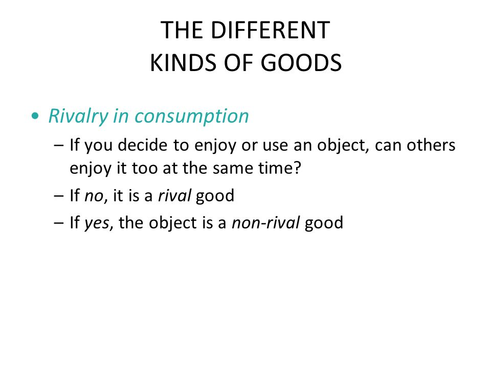 THE DIFFERENT KINDS OF GOODS Rivalry in consumption –If you decide to enjoy or use an object, can others enjoy it too at the same time.
