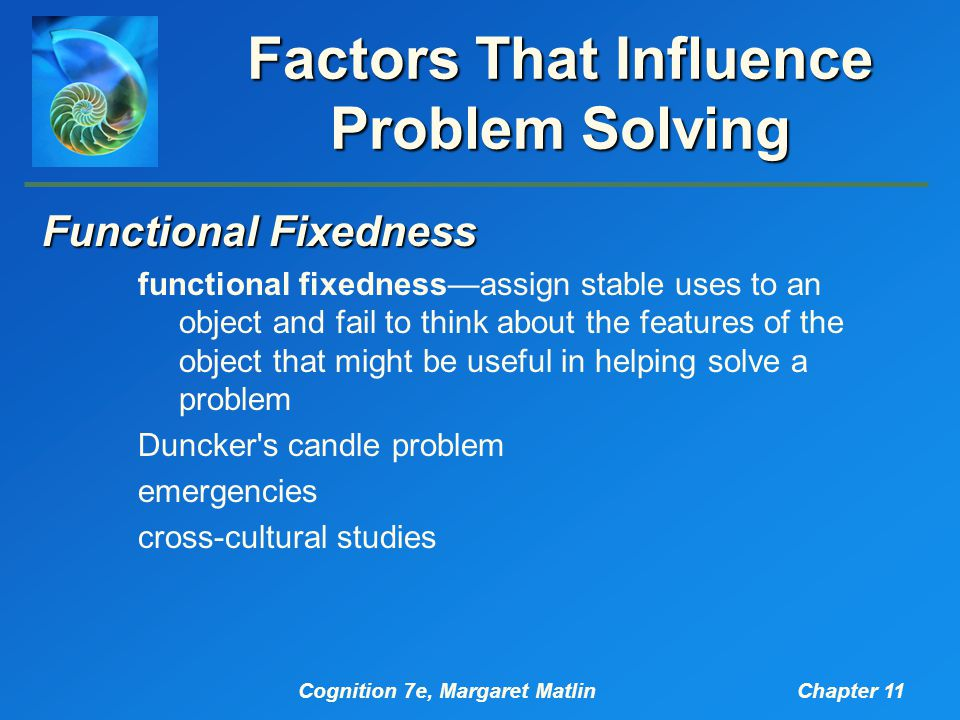 Cognition 7e, Margaret MatlinChapter 11 Factors That Influence Problem Solving Functional Fixedness functional fixedness—assign stable uses to an obje