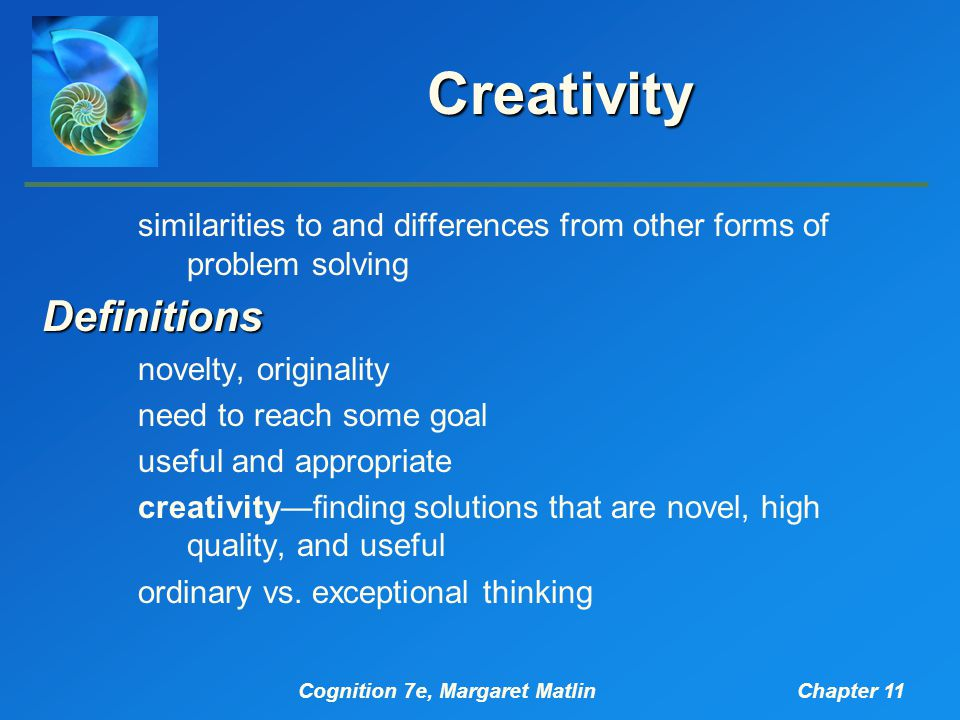 Cognition 7e, Margaret MatlinChapter 11 Creativity similarities to and differences from other forms of problem solvingDefinitions novelty, originality