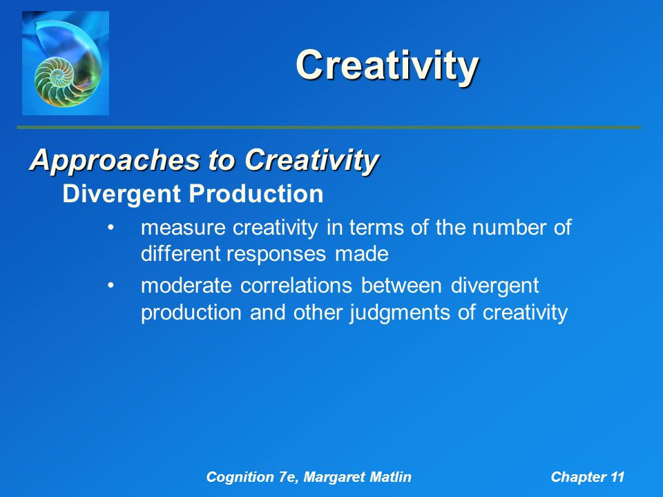 Cognition 7e, Margaret MatlinChapter 11 Creativity Approaches to Creativity Divergent Production measure creativity in terms of the number of differen