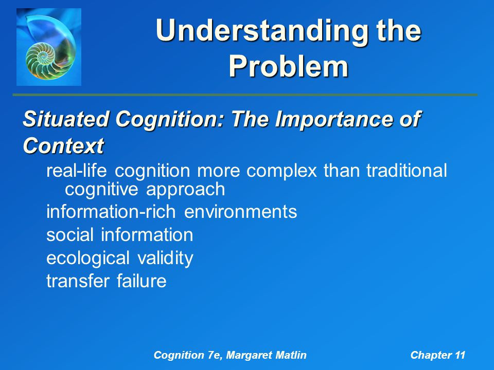Cognition 7e, Margaret MatlinChapter 11 Understanding the Problem Situated Cognition: The Importance of Context real-life cognition more complex than