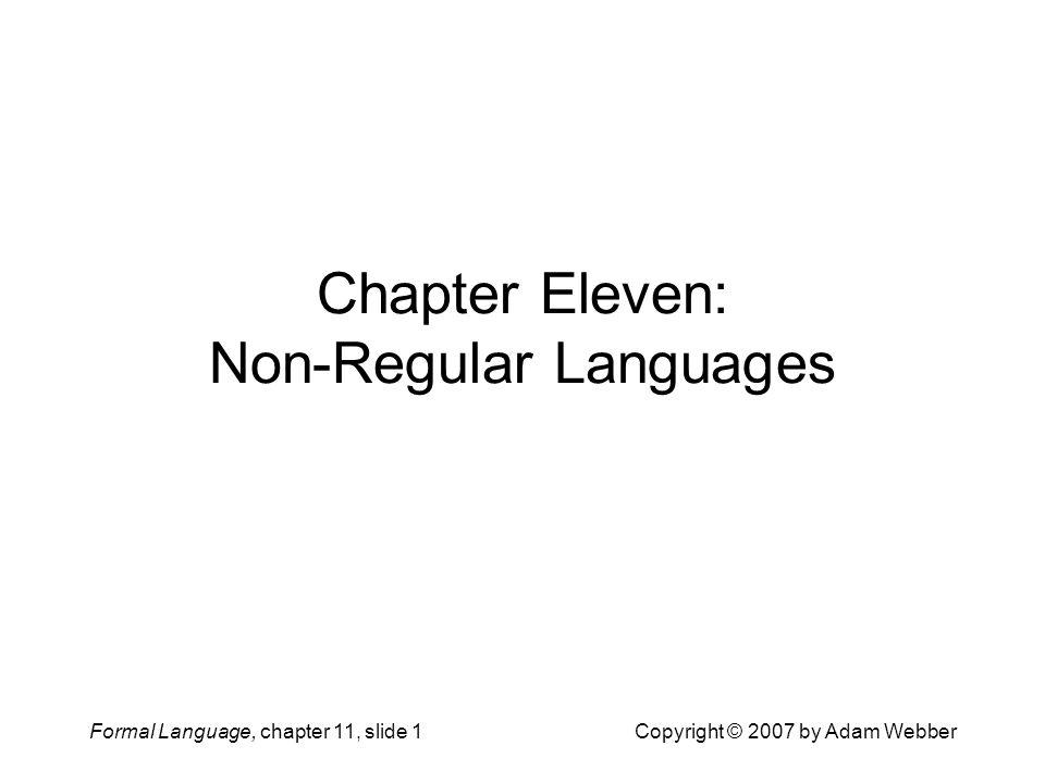 Formal Language, chapter 11, slide 22Copyright © 2007 by Adam Webber Lemma 11.3: The Pumping Lemma for Regular Languages Let M = (Q, , , q 0, F) be any DFA with L(M) = L Choose k = |Q| Consider any x, y, and z with xyz  L and |y|  k Let r be a state that repeats during the y part of xyz Choose uvw = y so that  *(q 0,xu) =  *(q 0,xuv) = r Now v is pumpable: for all i  0,  *(q 0,xuv i ) = r Then for all i  0,  *(q 0,xuv i wz) =  *(q 0,xuvwz) =  *(q 0,xyz)  F Therefore, for all i  0, xuv i wz  L For all regular languages L there exists some integer k such that for all xyz  L with |y|  k, there exist uvw = y with |v| >0, such that for all i  0, xuv i wz  L.