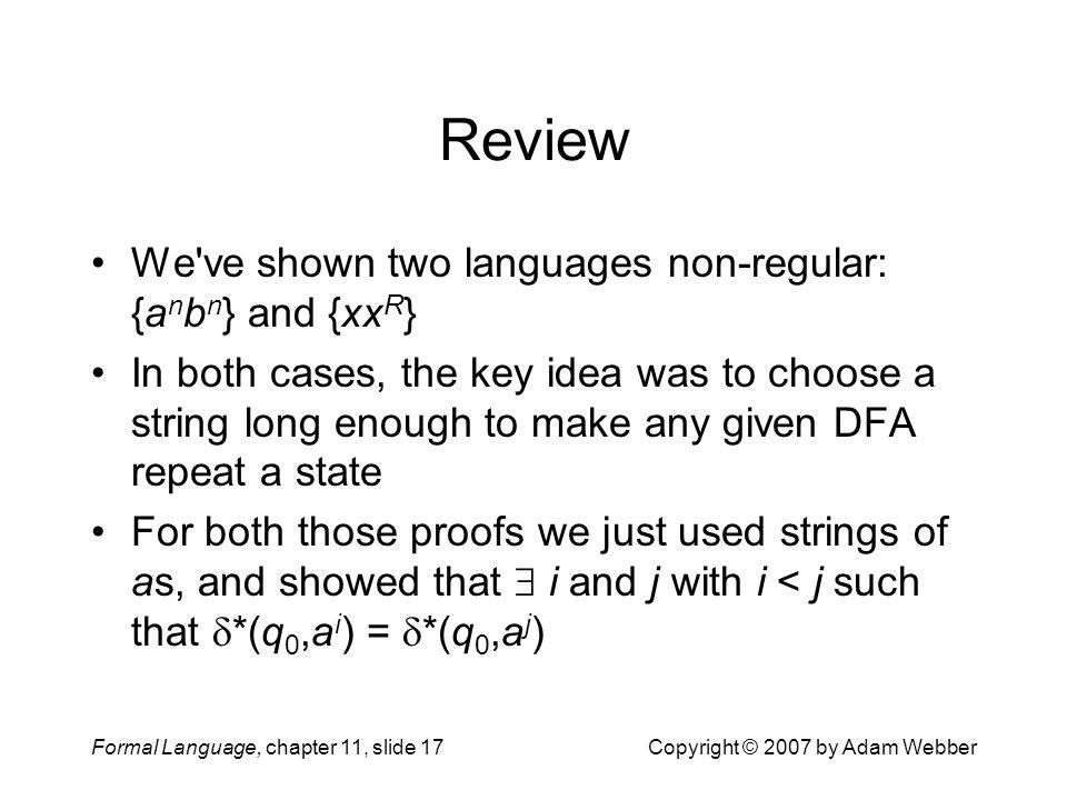 Formal Language, chapter 11, slide 17Copyright © 2007 by Adam Webber Review We've shown two languages non-regular: {a n b n } and {xx R } In both case